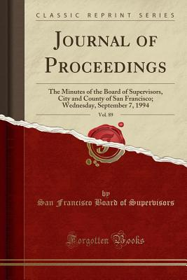 Journal of Proceedings, Vol. 89: The Minutes of the Board of Supervisors, City and County of San Francisco; Wednesday, September 7, 1994 (Classic Reprint) - Supervisors, San Francisco Board of