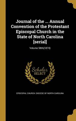 Journal of the ... Annual Convention of the Protestant Episcopal Church in the State of North Carolina [Serial]; Volume 58th(1874) - Episcopal Church Diocese of North Carol (Creator)