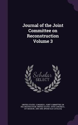 Journal of the Joint Committee on Reconstruction Volume 3 - United States Congress Joint Committee (Creator), and United States 39th Congress, 1st Sessi (Creator)
