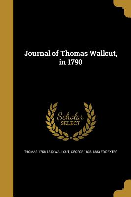 Journal of Thomas Wallcut, in 1790 - Wallcut, Thomas 1758-1840, and Dexter, George 1838-1883 Ed