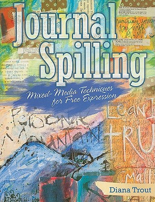 Journal Spilling: Mixed-Media Techniques for Free Expression - Trout, Diana, and Davenport, Tonia (Editor)