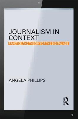 Journalism in Context: Practice and Theory for the Digital Age - Phillips, Angela, Ms.