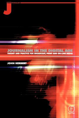 Journalism in the Digital Age: Theory and Practice for Broadcast, Print and Online Media - Herbert, John, and Herbert, John
