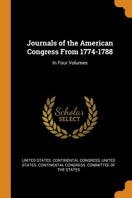 Journals of the American Congress from 1774-1788: In Four Volumes - United States Continental Congress (Creator), and United States Continental Congress Com (Creator)