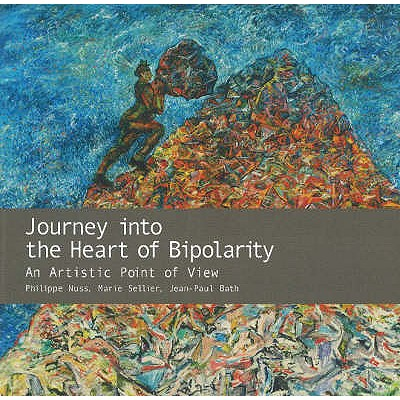 Journey into the Heart of Bipolarity: An Artistic Point of View - Nuss, Philippe, and Sellier, Marie, and Bath, Jean-Paul