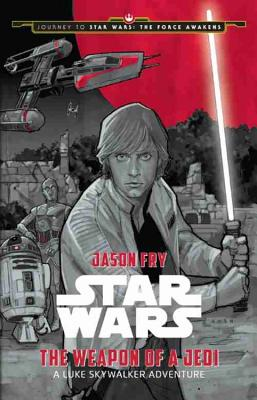 Journey to Star Wars: The Force Awakens the Weapon of a Jedi: A Luke Skywalker Adventure - Fry, Jason