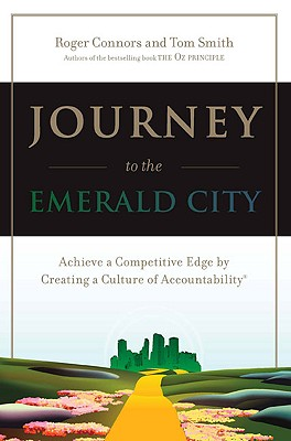 Journey to the Emerald City: Achieve a Competitive Edge by Creating a Culture of Accountability - Connors, Roger, and Smith, Tom, Dr.