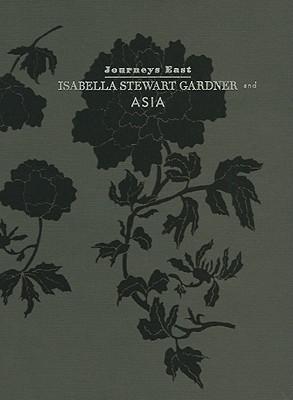 Journeys East: Isabella Stewart Gardner and Asia - Chong, Alan, Dr.