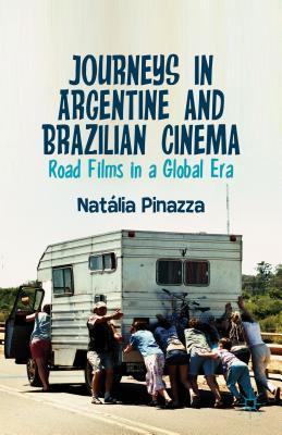 Journeys in Argentine and Brazilian Cinema: Road Films in a Global Era - Pinazza, Natalia