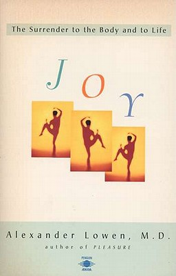 Joy: The Surrender to the Body and to Life - Lowen, Alexander, M.D.