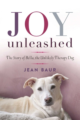Joy Unleashed: The Story of Bella, the Unlikely Therapy Dog - Baur, Jean