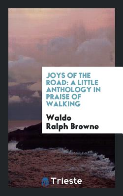 Joys of the Road: A Little Anthology in Praise of Walking - Browne, Waldo Ralph