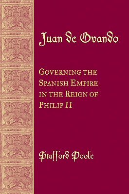 Juan de Ovando: Governing the Spanish Empire in the Reign of Phillip II - Poole, Stafford