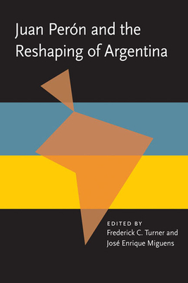 Juan Peron and the Reshaping of Argentina - Turner, Frederick C., and Miguens, Jose Enrique