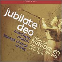 Jubilate Deo: Matthew Martin - Sacred Choral Works - Edmund Bridges (tenor); Oliver Doggett (treble); Stephen Farr (organ); Magdalen College Choir, Oxford (choir, chorus);...