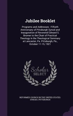 Jubilee Booklet: Programs and Addresses: Fiftieth Anniversary of Pittsburgh Synod and Inauguration of Reverend Edward S. Bromer to the Chair of Practical Theology in the Theological Seminary at Lancaster, Pa. Pittsburgh, Pa., October 11-15, 1921 - Reformed Church in the United States Sy (Creator)