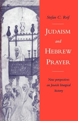 Judaism and Hebrew Prayer: New Perspectives on Jewish Liturgical History - Reif, Stefan C