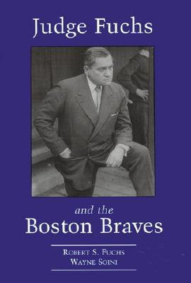 Judge Fuchs and the Boston Braves, 1923-1935 - Fuchs, Robert S, and Soini, Wayne