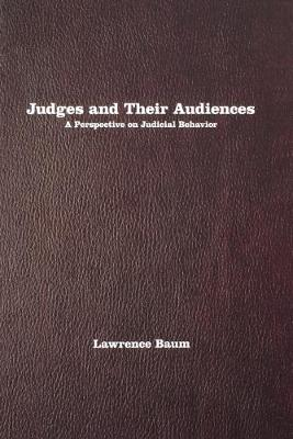 Judges and Their Audiences: A Perspective on Judicial Behavior - Baum, Lawrence