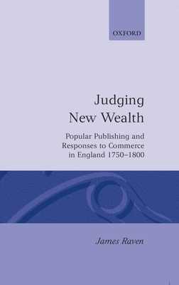 Judging New Wealth: Popular Publishing and Responses to Commerce in England, 1750-1800 - Raven, James