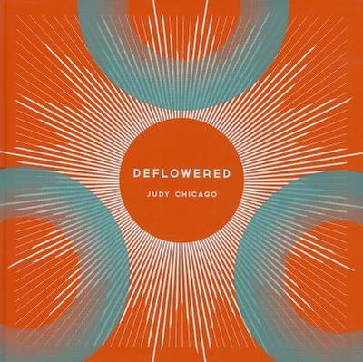 Judy Chicago: Deflowered - Chan, Katherine (Editor), and Chicago, Judy (Illustrator), and Nye, Tim (Introduction by)