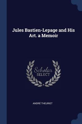 Jules Bastien-Lepage and His Art. a Memoir - Theuriet, Andre
