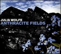 Julia Wolfe: Anthracite Fields - Bang on a Can All-Stars; Choir of Trinity Wall Street (choir, chorus); Julian Wachner (conductor)