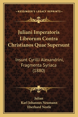 Juliani Imperatoris Librorum Contra Christianos Quae Supersunt: Insunt Cyrilli Alexandrini, Fragmenta Syriaca (1880) - Julian, and Neumann, Karl Johannes (Editor), and Nestle, Eberhard (Editor)