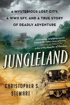 Jungleland: A Mysterious Lost City, a WWII Spy, and a True Story of Deadly Adventure - Stewart, Christopher S