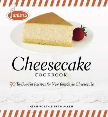 Junior's Cheesecake Cookbook: 50 To-Die-For Recipes for New York-Style Cheesecake - Allen, Beth, and Rosen, Alan, and Ferri, Mark (Photographer)
