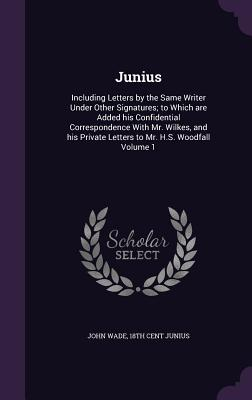 Junius: Including Letters by the Same Writer Under Other Signatures; To Which Are Added His Confidential Correspondence with Mr. Wilkes, and His Private Letters to Mr. H.S. Woodfall Volume 1 - Wade, John, PhD, and Junius, 18th Cent