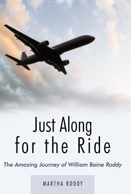 Just Along for the Ride: The Amazing Journey of William Baine Roddy - Roddy, Martha