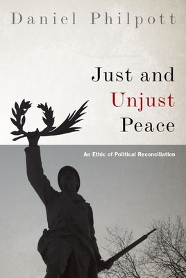 Just and Unjust Peace: An Ethic of Political Reconciliation - Philpott, Daniel