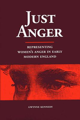 Just Anger: Representing Women's Anger in Early Modern England - Kennedy, Gwynne