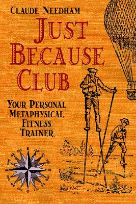 Just Because Club: Your Personal Metaphysical Fitness Trainer - Needham, Claude, PH.D.