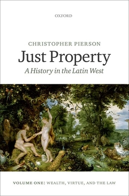 Just Property: A History in the Latin West. Volume One: Wealth, Virtue, and the Law - Pierson, Christopher