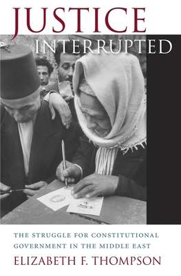 Justice Interrupted: The Struggle for Constitutional Government in the Middle East - Thompson, Elizabeth F.