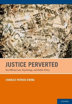 Justice Perverted: Sex Offense Law, Psychology, and Public Policy - Patrick Ewing, Charles