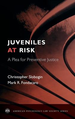 Juveniles at Risk: A Plea for Preventive Justice - Slobogin, Christopher, Jd, LLM, and Fondacaro, Mark R