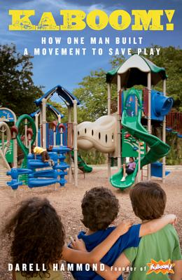 KaBOOM!: How One Man Built a Movement to Save Play - Hammond, Darell, and Brown, Stuart L, MD (Foreword by)