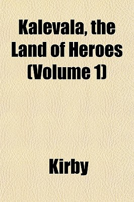 Kalevala, the Land of Heroes (Volume 1) - Kirby, W F