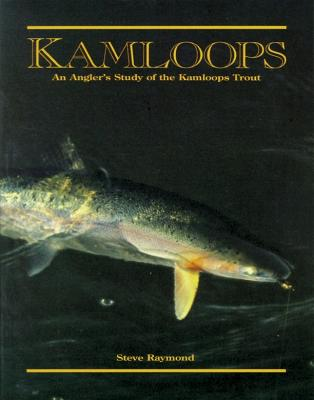 Kamloops: An Angler's Study of the Kamloops Trout - Raymond, Steve