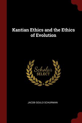 Kantian Ethics and the Ethics of Evolution - Schurman, Jacob Gould