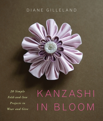 Kanzashi in Bloom: 20 Simple Fold-And-Sew Projects to Wear and Give - Gilleland, Diane