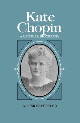Kate Chopin: A Critical Biography - Seyersted, Per