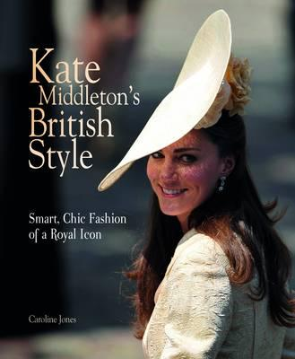 Kate Middleton's British Style: Smart, Chic Fashion from a Royal Icon - Jones, Caroline