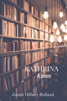 Kathrina: A poem - Holland, Josiah Gilbert