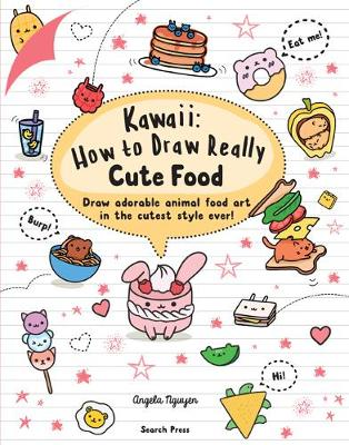 Kawaii: How to Draw Really Cute Food: Draw Adorable Animal Food Art in the Cutest Style Ever! - Nguyen, Angela