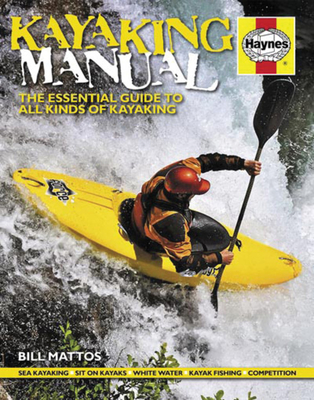 Kayaking Manual: The Essential Guide to All Kinds of Kayaking - Mattos, Bill