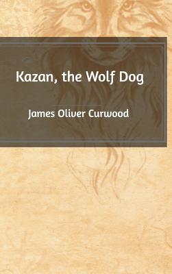 Kazan, the Wolf Dog - Curwood, James Oliver